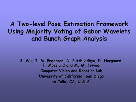 A Two-level Pose Estimation Framework Using Majority Voting of Gabor Wavelets and Bunch Graph Analysis J. Wu, J. M. Pedersen, D. Putthividhya, D. Norgaard,