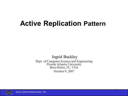Secure Systems Research Group - FAU 1 Active Replication Pattern Ingrid Buckley Dept. of Computer Science and Engineering Florida Atlantic University Boca.
