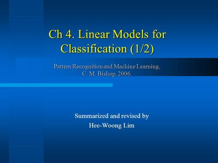 Ch 4. Linear Models for Classification (1/2) Pattern Recognition and Machine Learning, C. M. Bishop, 2006. Summarized and revised by Hee-Woong Lim.