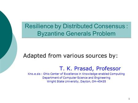 1 Resilience by Distributed Consensus : Byzantine Generals Problem Adapted from various sources by: T. K. Prasad, Professor Kno.e.sis : Ohio Center of.