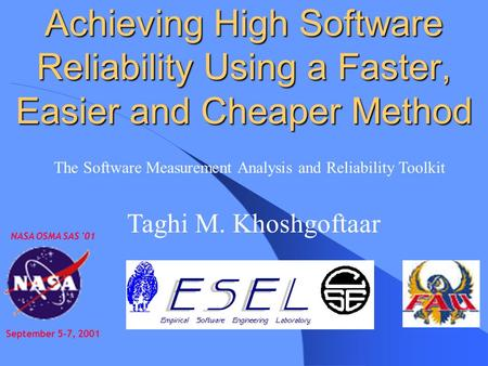Achieving High Software Reliability Using a Faster, Easier and Cheaper Method NASA OSMA SAS '01 September 5-7, 2001 Taghi M. Khoshgoftaar The Software.