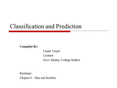 Classification and Prediction Compiled By: Umair Yaqub Lecturer Govt. Murray College Sialkot Readings: Chapter 6 – Han and Kamber.