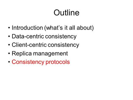 Outline Introduction (what's it all about) Data-centric consistency Client-centric consistency Replica management Consistency protocols.