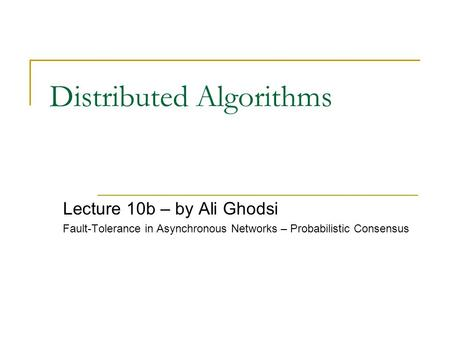 Distributed Algorithms Lecture 10b – by Ali Ghodsi Fault-Tolerance in Asynchronous Networks – Probabilistic Consensus.