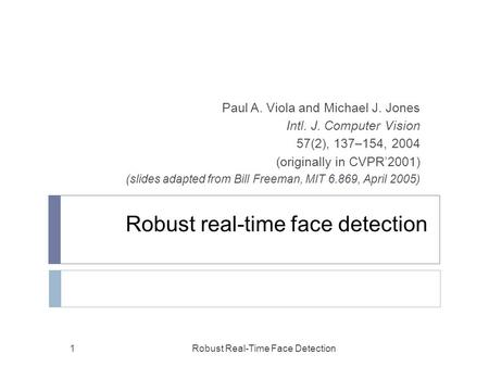 Robust real-time face detection Paul A. Viola and Michael J. Jones Intl. J. Computer Vision 57(2), 137–154, 2004 (originally in CVPR'2001) (slides adapted.