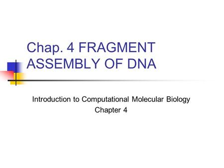Chap. 4 FRAGMENT ASSEMBLY OF DNA Introduction to Computational Molecular Biology Chapter 4.