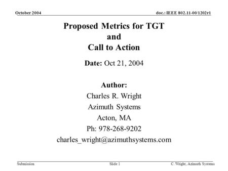 Doc.: IEEE 802.11-00/1202r1 Submission October 2004 C. Wright, Azimuth SystemsSlide 1 Proposed Metrics for TGT and Call to Action Date: Oct 21, 2004 Author:
