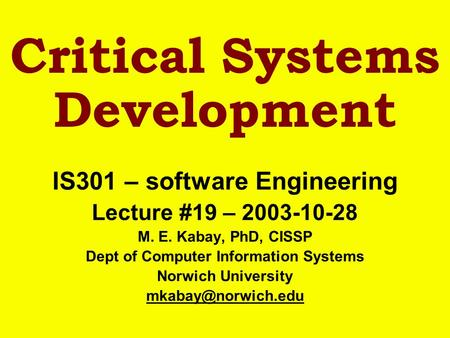 Critical Systems Development IS301 – software Engineering Lecture #19 – 2003-10-28 M. E. Kabay, PhD, CISSP Dept of Computer Information Systems Norwich.