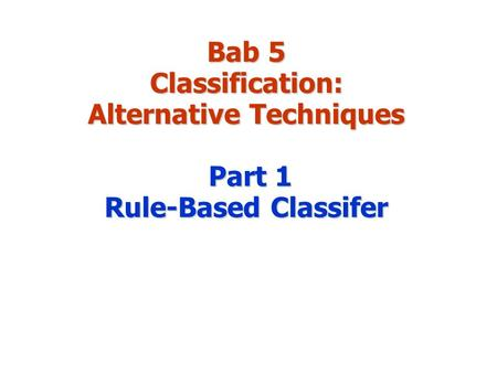 Bab 5 Classification: Alternative Techniques Part 1 Rule-Based Classifer.