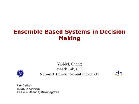 Ensemble Based Systems in Decision Making Yu-Mei, Chang Speech Lab, CSIE National Taiwan Normal University Robi Polikar Third Quarter 2006 IEEE circuits.