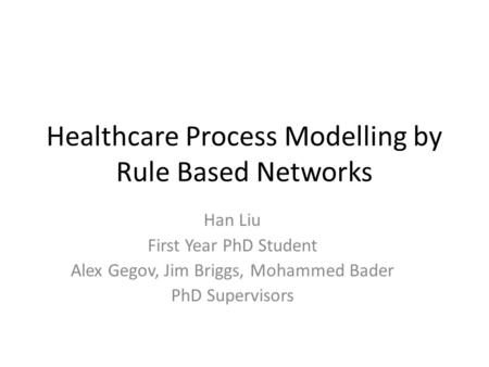 Healthcare Process Modelling by Rule Based Networks Han Liu First Year PhD Student Alex Gegov, Jim Briggs, Mohammed Bader PhD Supervisors.