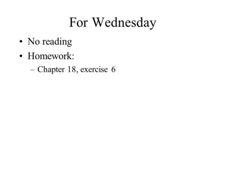 For Wednesday No reading Homework: –Chapter 18, exercise 6.