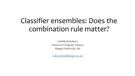 Classifier ensembles: Does the combination rule matter? Ludmila Kuncheva School of Computer Science Bangor University, UK