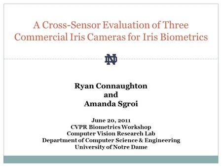 A Cross-Sensor Evaluation of Three Commercial Iris Cameras for Iris Biometrics Ryan Connaughton and Amanda Sgroi June 20, 2011 CVPR Biometrics Workshop.
