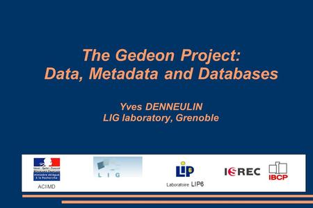 Laboratoire LIP6 The Gedeon Project: Data, Metadata and Databases Yves DENNEULIN LIG laboratory, Grenoble ACI MD.