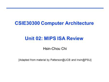 CSIE30300 Computer Architecture Unit 02: MIPS ISA Review Hsin-Chou Chi [Adapted from material by and
