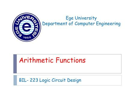 Arithmetic Functions BIL- 223 Logic Circuit Design Ege University Department of Computer Engineering.
