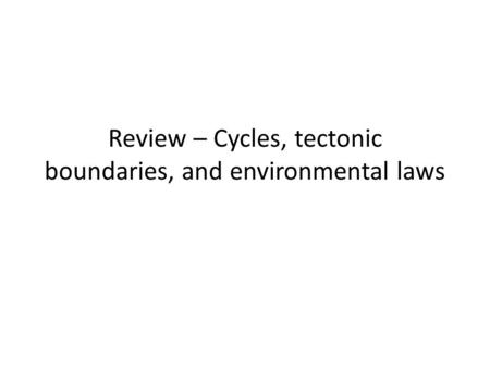Review – Cycles, tectonic boundaries, and environmental laws.
