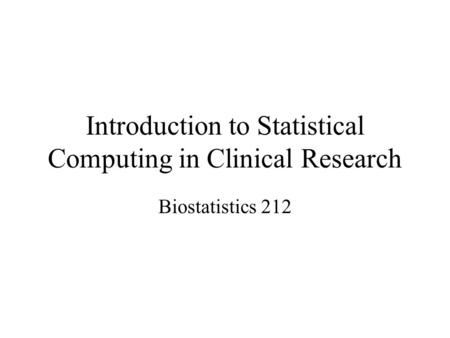 Introduction to Statistical Computing in Clinical Research Biostatistics 212.