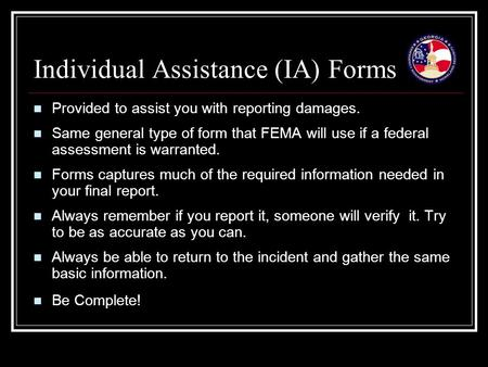 Individual Assistance (IA) Forms Provided to assist you with reporting damages. Same general type of form that FEMA will use if a federal assessment is.