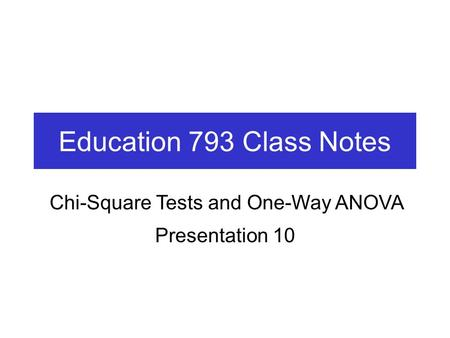 Education 793 Class Notes Presentation 10 Chi-Square Tests and One-Way ANOVA.