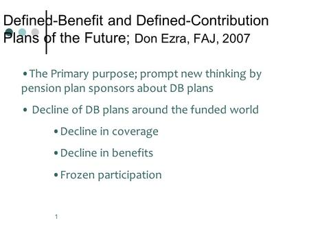 1 Defined-Benefit and Defined-Contribution Plans of the Future; Don Ezra, FAJ, 2007 The Primary purpose; prompt new thinking by pension plan sponsors about.