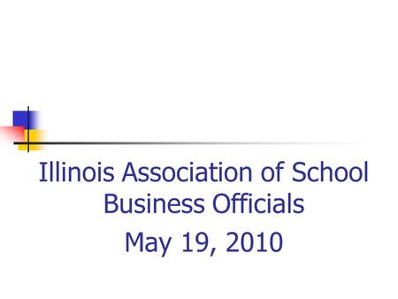 Illinois Association of School Business Officials May 19, 2010.