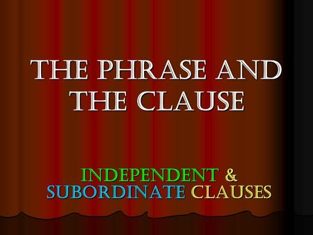 The Phrase and the Clause Independent & Subordinate clauses.