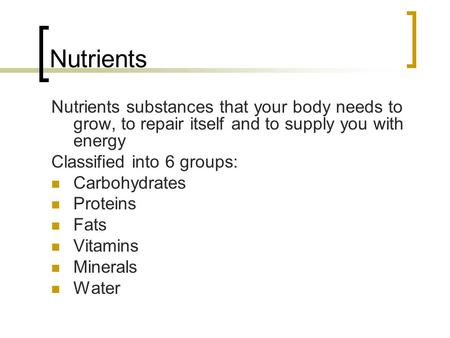 Nutrients Nutrients substances that your body needs to grow, to repair itself and to supply you with energy Classified into 6 groups: Carbohydrates Proteins.