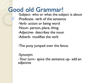 Good old Grammar! Subject- who or what the subject is about Predicate- verb of the sentence Verb- action or being word Noun- person, place, thing Adjective-