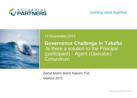 Www.actuarialpartners.com building value together Governance Challenge in Takaful -Is there a solution to the Principal (participant) - Agent (Operator)
