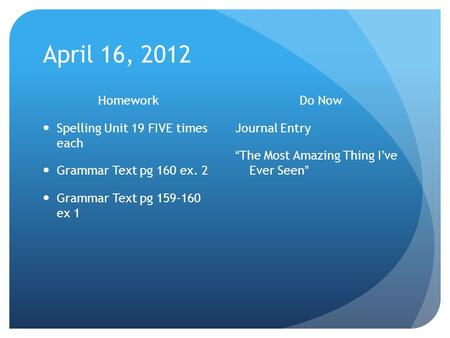 "April 16, 2012 Homework Spelling Unit 19 FIVE times each Grammar Text pg 160 ex. 2 Grammar Text pg 159-160 ex 1 Do Now Journal Entry ""The Most Amazing."
