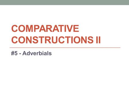 COMPARATIVE CONSTRUCTIONS II #5 - Adverbials. Adverb vs. Adverbial 1. Adverbs: a word that modifies a verb. Many - but not all - adverbs end in -ly. They.