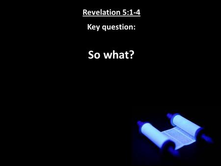 Revelation 5:1-4 Key question: So what?. Revelation 5:1-4 Key answer: Because it is necessary!