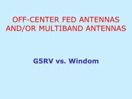 OFF-CENTER FED ANTENNAS AND/OR MULTIBAND ANTENNAS G5RV vs. Windom.