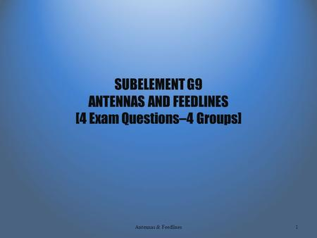 SUBELEMENT G9 ANTENNAS AND FEEDLINES [4 Exam Questions–4 Groups] Antennas & Feedlines1.