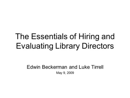 The Essentials of Hiring and Evaluating Library Directors Edwin Beckerman and Luke Tirrell May 9, 2009.