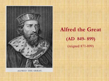 Alfred the Great (AD 849- 899) (reigned 871-899).