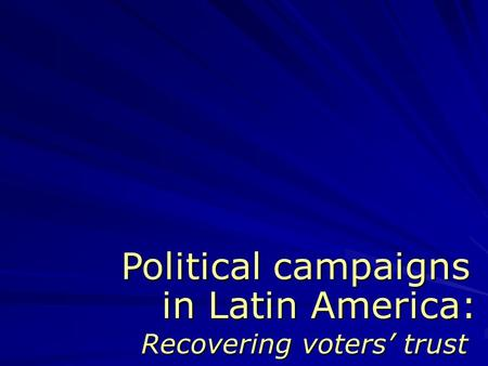 In Latin America: Recovering voters' trust Political campaigns.