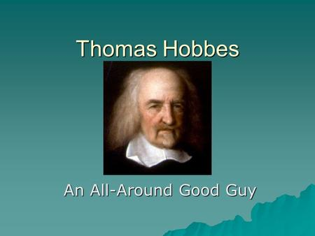 Thomas Hobbes An All-Around Good Guy. Biography  Born:April 5, 1588  Died:December 4, 1679  Grew up in England and attended Hertford College, Oxford.