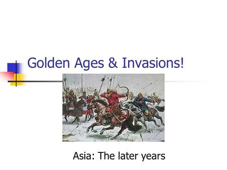 Golden Ages & Invasions! Asia: The later years China: The Later Years.