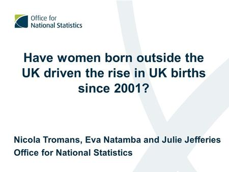 Have women born outside the UK driven the rise in UK births since 2001? Nicola Tromans, Eva Natamba and Julie Jefferies Office for National Statistics.