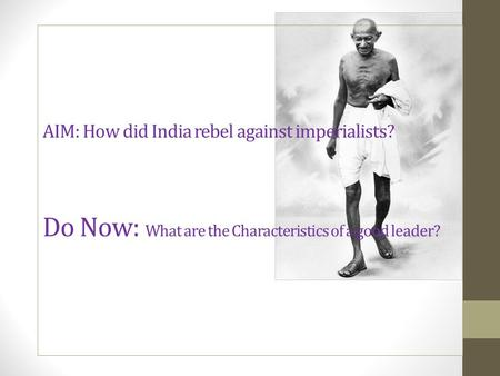 AIM: How did India rebel against imperialists? Do Now: What are the Characteristics of a good leader?