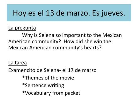 Hoy es el 13 de marzo. Es jueves. La pregunta Why is Selena so important to the Mexican American community? How did she win the Mexican American community's.