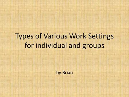 Types of Various Work Settings for individual and groups by Brian.