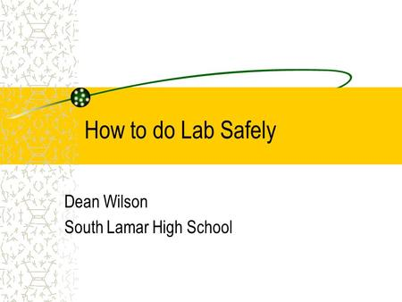 How to do Lab Safely Dean Wilson South Lamar High School.
