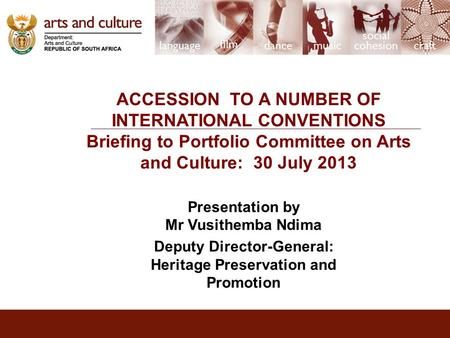 ACCESSION TO A NUMBER OF INTERNATIONAL CONVENTIONS Briefing to Portfolio Committee on Arts and Culture: 30 July 2013 Presentation by Mr Vusithemba Ndima.