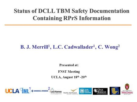 B. J. Merrill 1, L.C. Cadwallader 1, C. Wong 2 Presented at: FNST Meeting UCLA, August 18 th -20 th Status of DCLL TBM Safety Documentation Containing.
