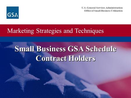 Marketing Strategies and Techniques U.S. General Services Administration Office of Small Business Utilization Small Business GSA Schedule Contract Holders.