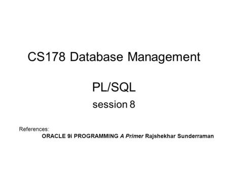 CS178 Database Management PL/SQL session 8 References: ORACLE 9i PROGRAMMING A Primer Rajshekhar Sunderraman.